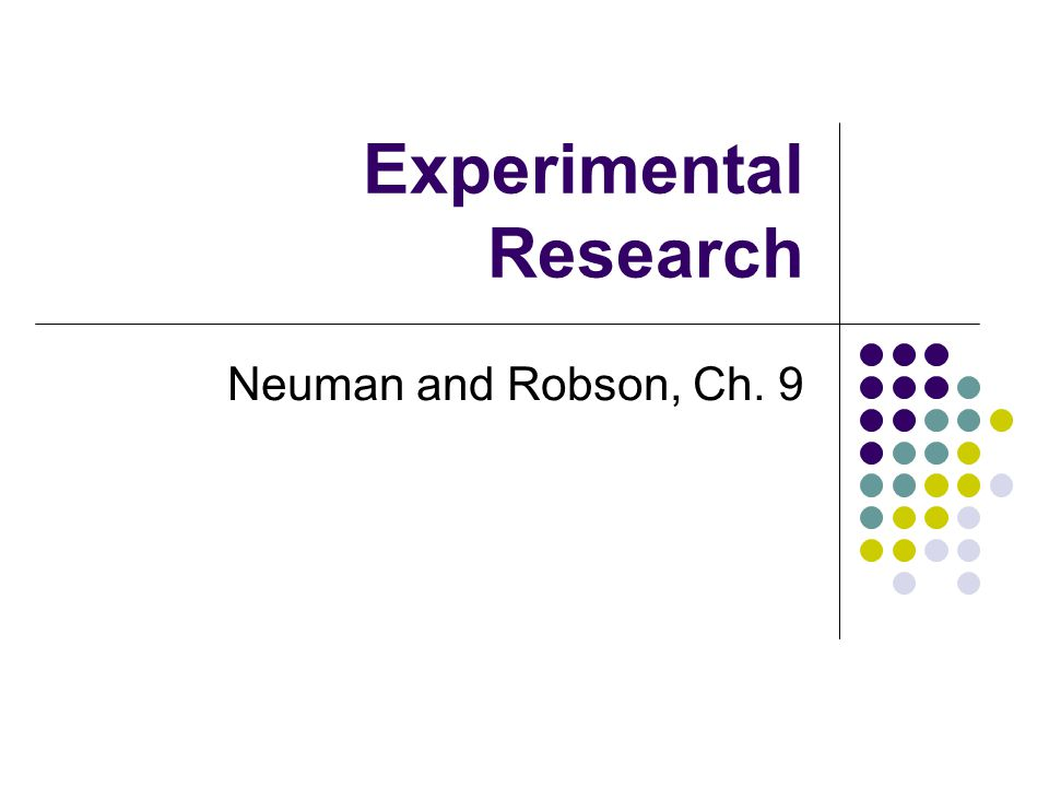 Experimental Research Neuman and Robson, Ch. 9