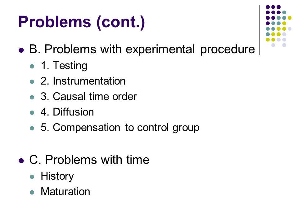 Problems (cont.) B. Problems with experimental procedure 1. Testing 2. Instrumentation 3. Causal time order 4. Diffusion 5. Compensation to control gr
