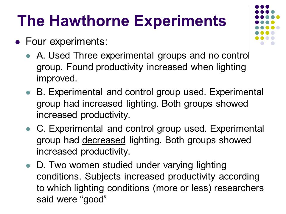 The Hawthorne Experiments Four experiments: A. Used Three experimental groups and no control group. Found productivity increased when lighting improve