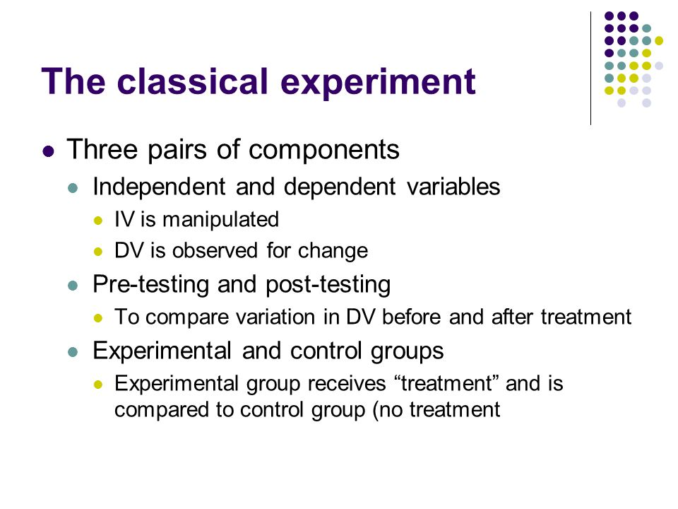 The classical experiment Three pairs of components Independent and dependent variables IV is manipulated DV is observed for change Pre-testing and pos