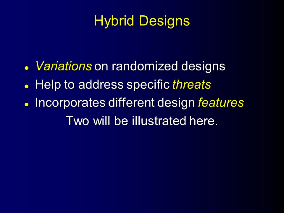 Hybrid Designs l Variations on randomized designs l Help to address specific threats l Incorporates different design features Two will be illustrated