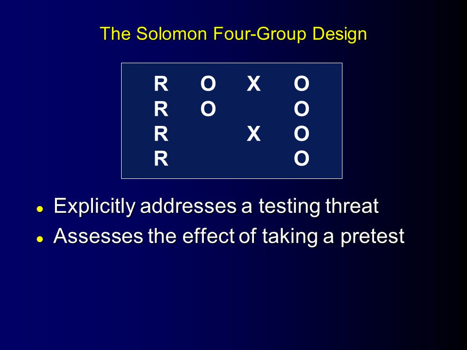 The Solomon Four-Group Design l Explicitly addresses a testing threat l Assesses the effect of taking a pretest ROXOROORXOROROXOROORXORO
