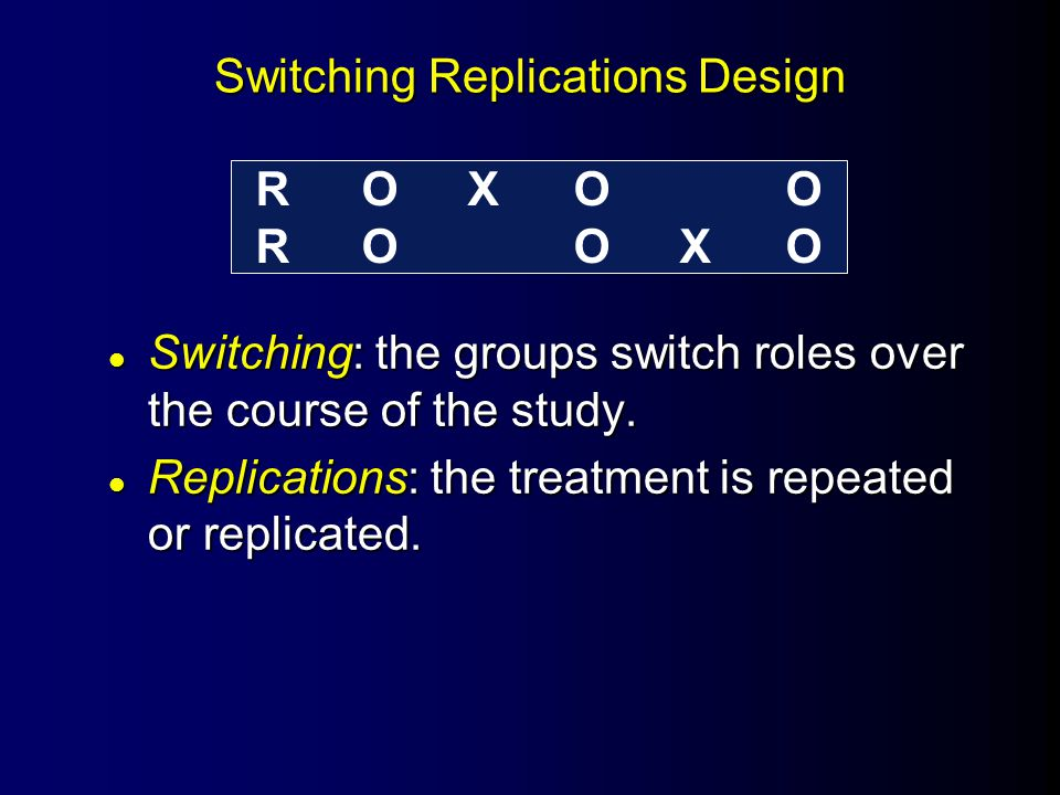 Switching Replications Design l Switching: the groups switch roles over the course of the study. l Replications: the treatment is repeated or replicat