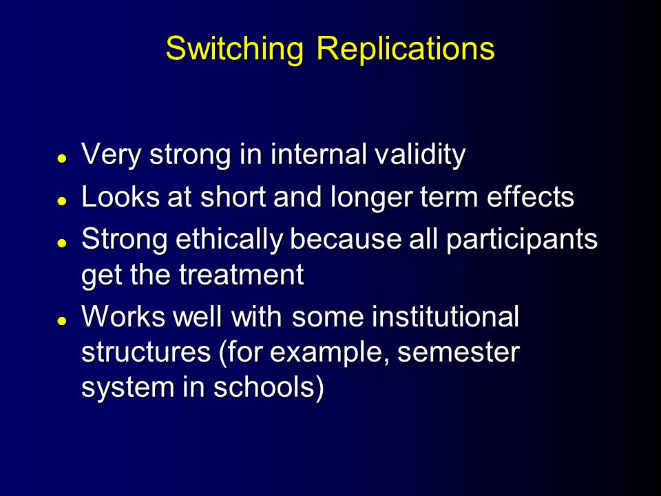 Switching Replications l Very strong in internal validity l Looks at short and longer term effects l Strong ethically because all participants get the