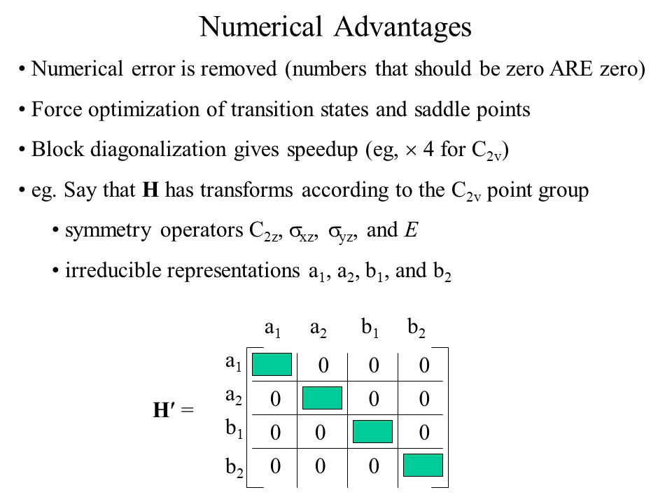 Numerical Advantages Numerical error is removed (numbers that should be zero ARE zero) Force optimization of transition states and saddle points Block