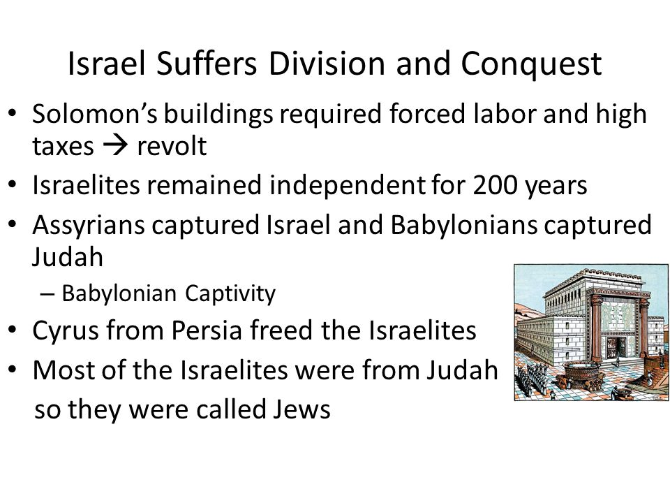 Israel Suffers Division and Conquest Solomon's buildings required forced labor and high taxes  revolt Israelites remained independent for 200 years A
