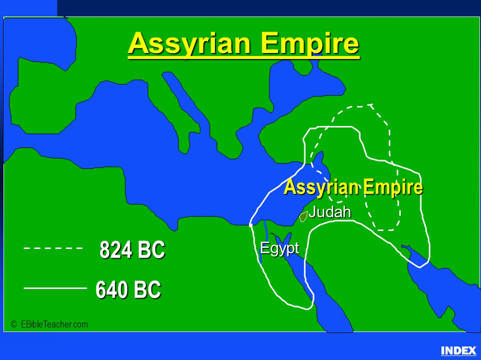 824 BC 640 BC Assyrian Empire Judah © EBibleTeacher.com Egypt Assyrian Empire INDEX