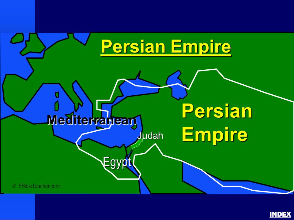 Persian Empire INDEX © EBibleTeacher.com Persian Empire PersianEmpire Judah Egypt Mediterranean