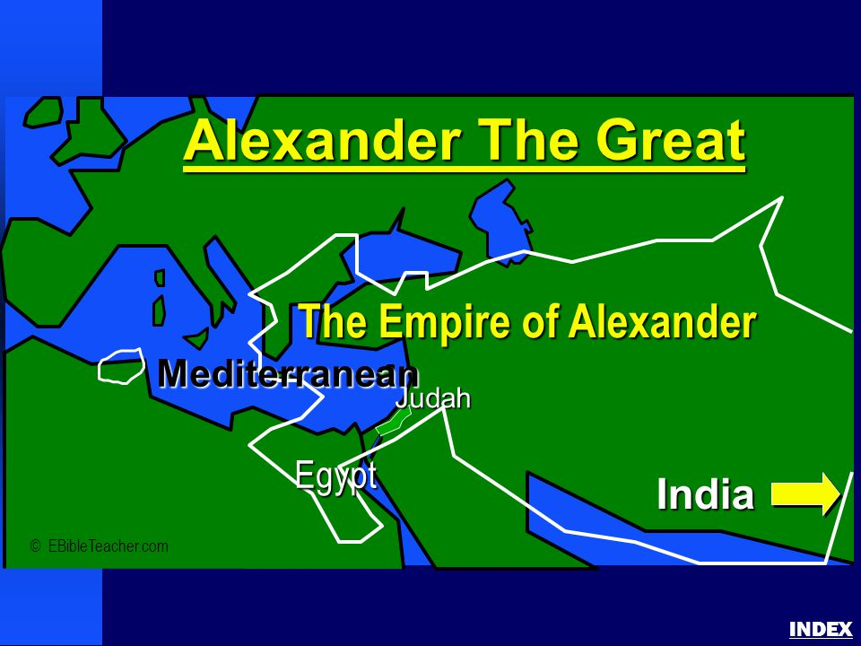 Alexander the Great INDEX © EBibleTeacher.com Judah Alexander The Great The Empire of Alexander India Mediterranean Egypt