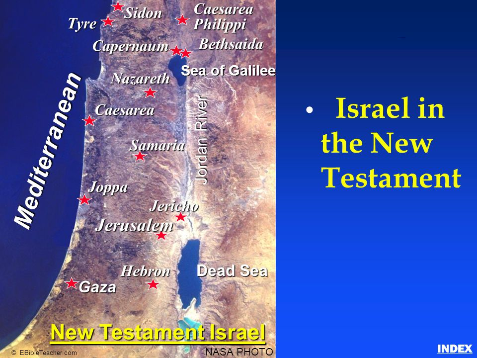 Israel in the New Testament Bethsaida Nazareth Caesarea Samaria Joppa Jericho Jerusalem Hebron Gaza Sea of Galilee Dead Sea Jordan River Mediterranean NASA PHOTO © EBibleTeacher.com CaesareaPhilippiSidon Tyre Capernaum New Testament Israel Israel in the New Testament INDEX