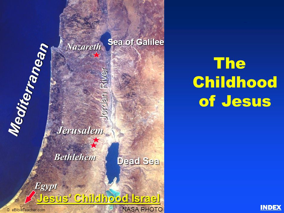 The Childhood of Jesus Nazareth Egypt Jerusalem Bethlehem Sea of Galilee Dead Sea Jordan River Mediterranean NASA PHOTO © eBibleTeacher.com Jesus' Childhood Israel Childhood of Jesus INDEX