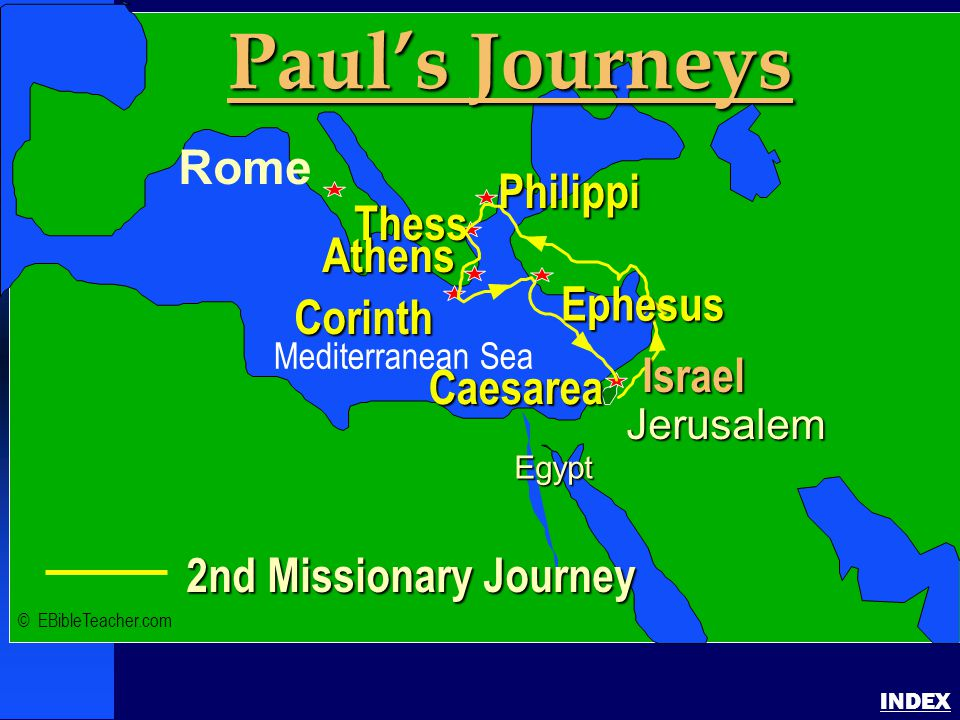 Paul-2nd Missionary Journey INDEX 2nd Missionary Journey Jerusalem Egypt Paul's Journeys Rome Philippi Corinth Thess Athens Caesarea Ephesus Israel © EBibleTeacher.com Mediterranean Sea