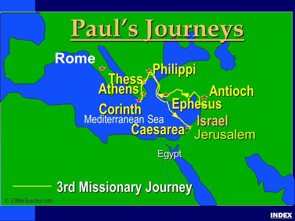 Paul-3rd Missionary Journey Paul's 3rd Journey INDEX 3rd Missionary Journey Israel Jerusalem Egypt Paul's Journeys Rome Antioch Philippi Corinth Thess Athens Caesarea Ephesus © EBibleTeacher.com Mediterranean Sea