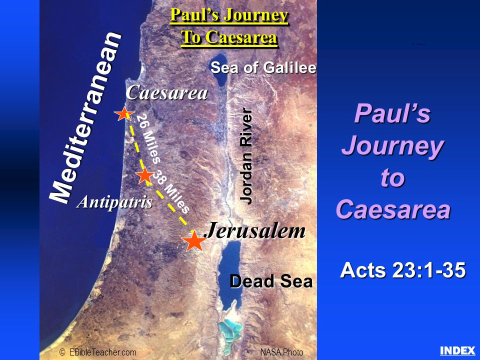 Paul'sJourneytoCaesarea Acts 23:1-35 INDEX Paul to Caesarea Jerusalem Caesarea Mediterranean Sea of Galilee Dead Sea Jordan River Antipatris 38 Miles 26 Miles © EBibleTeacher.comNASA Photo Paul's Journey To Caesarea Paul's Journey To Caesarea