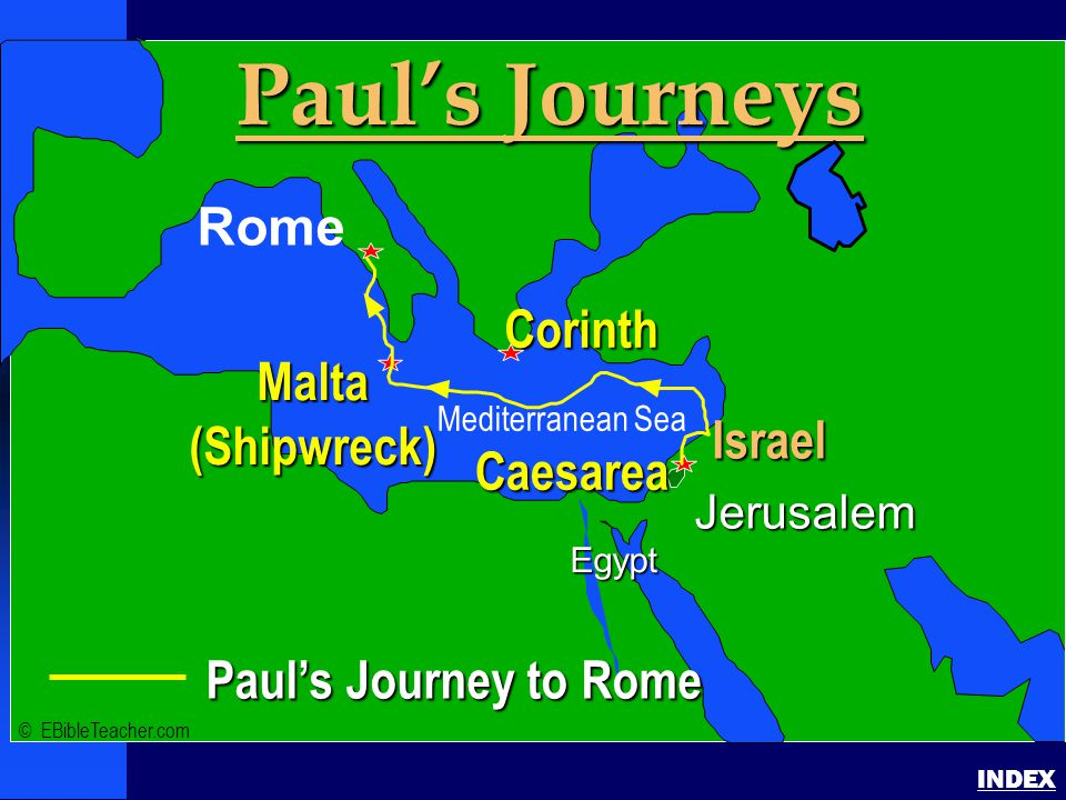 Paul- Journey to Rome Paul's Journey to Rome INDEX Paul's Journey to Rome Jerusalem Egypt Paul's Journeys Rome Corinth Israel Caesarea Malta(Shipwreck) © EBibleTeacher.com Mediterranean Sea