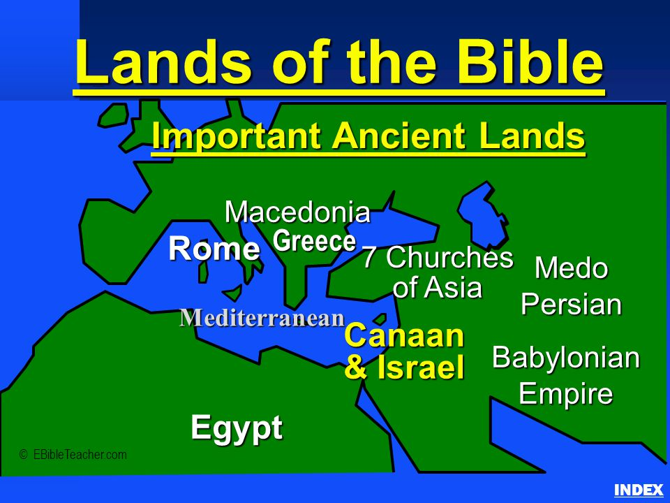 Rome Macedonia Babylonian Empire Canaan & Israel Egypt Medo Persian Mediterranean Important Ancient Lands Greece 7 Churches of Asia Lands of the Bible Important Ancient Lands INDEX