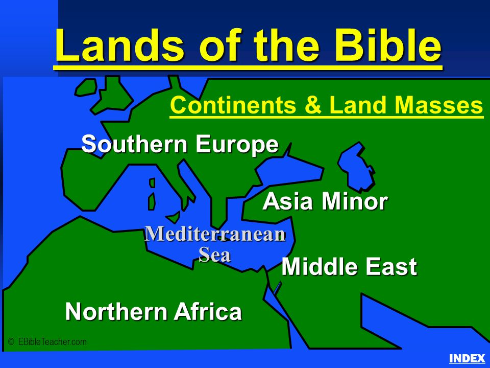 Lands of the Bible Continents & Land Masses INDEX © EBibleTeacher.com Southern Europe Middle East Asia Minor Northern Africa Mediterranean Sea Continents & Land Masses