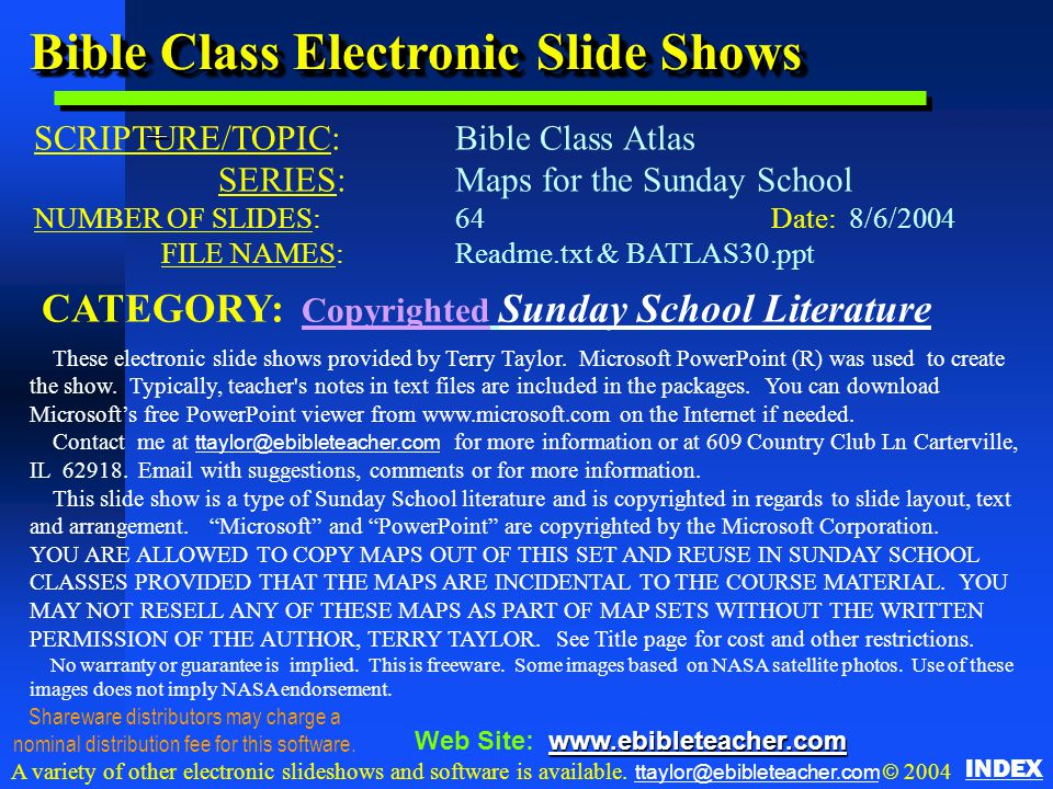 Bible Class Electronic Slide Shows SCRIPTURE/TOPIC: Bible Class Atlas SERIES:Maps for the Sunday School NUMBER OF SLIDES: 64Date: 8/6/2004 FILE NAMES: Readme.txt & BATLAS30.ppt CATEGORY: Copyrighted Sunday School Literature These electronic slide shows provided by Terry Taylor.