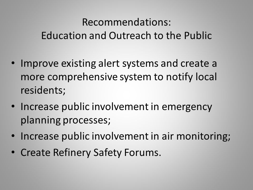Recommendations: Education and Outreach to the Public Improve existing alert systems and create a more comprehensive system to notify local residents; Increase public involvement in emergency planning processes; Increase public involvement in air monitoring; Create Refinery Safety Forums.