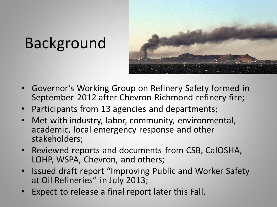 Background Governor's Working Group on Refinery Safety formed in September 2012 after Chevron Richmond refinery fire; Participants from 13 agencies and departments; Met with industry, labor, community, environmental, academic, local emergency response and other stakeholders; Reviewed reports and documents from CSB, CalOSHA, LOHP, WSPA, Chevron, and others; Issued draft report Improving Public and Worker Safety at Oil Refineries in July 2013; Expect to release a final report later this Fall.