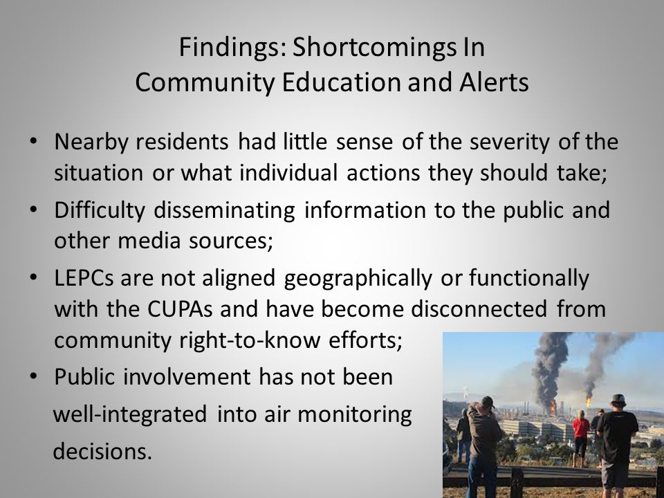 Findings: Shortcomings In Community Education and Alerts Nearby residents had little sense of the severity of the situation or what individual actions they should take; Difficulty disseminating information to the public and other media sources; LEPCs are not aligned geographically or functionally with the CUPAs and have become disconnected from community right-to-know efforts; Public involvement has not been well-integrated into air monitoring decisions.