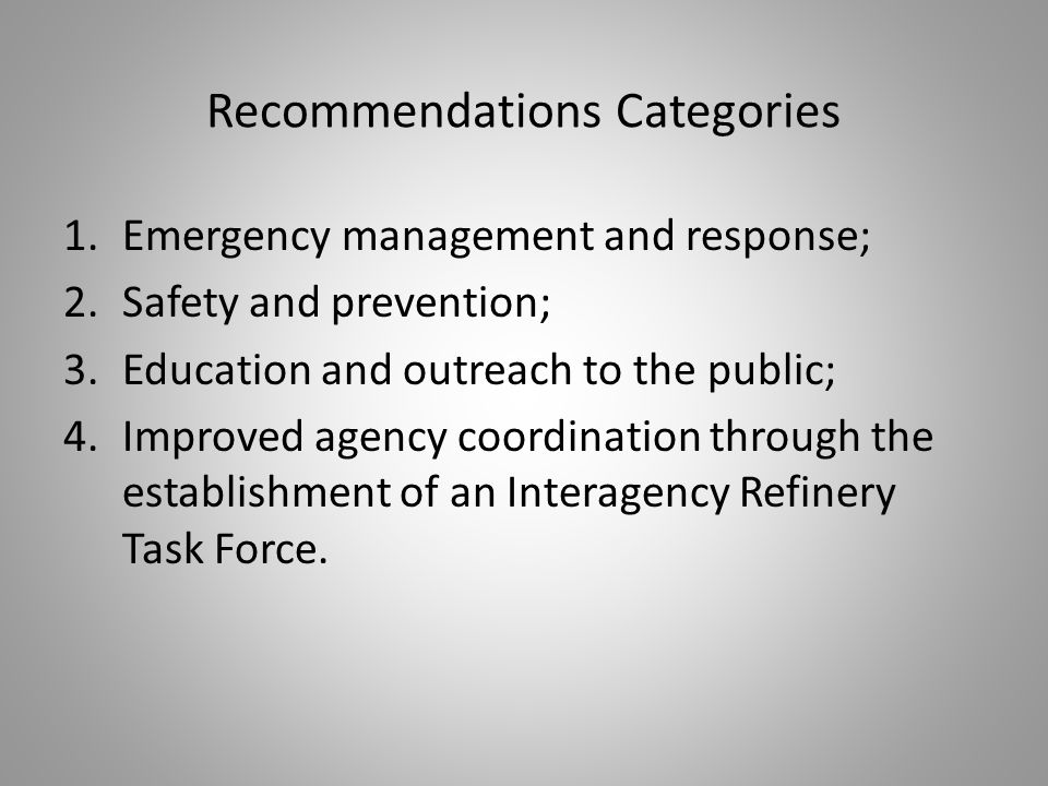 Recommendations Categories 1.Emergency management and response; 2.Safety and prevention; 3.Education and outreach to the public; 4.Improved agency coordination through the establishment of an Interagency Refinery Task Force.