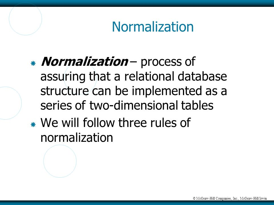 © McGraw-Hill Companies, Inc., McGraw-Hill/Irwin Normalization  Normalization – process of assuring that a relational database structure can be imple