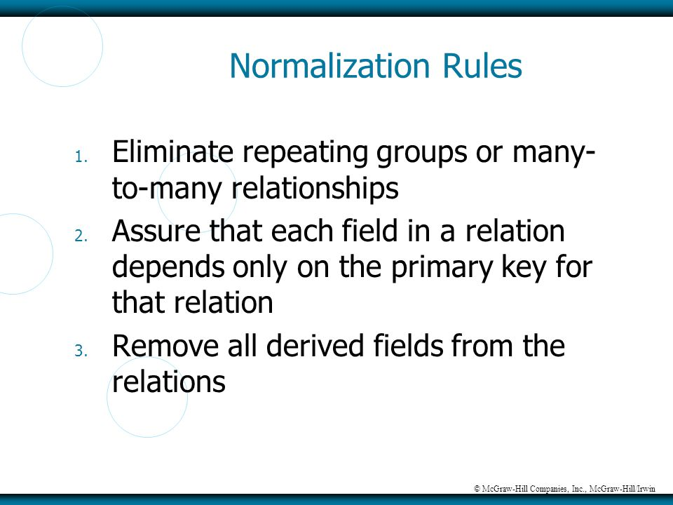 © McGraw-Hill Companies, Inc., McGraw-Hill/Irwin Normalization Rules 1. Eliminate repeating groups or many- to-many relationships 2. Assure that each