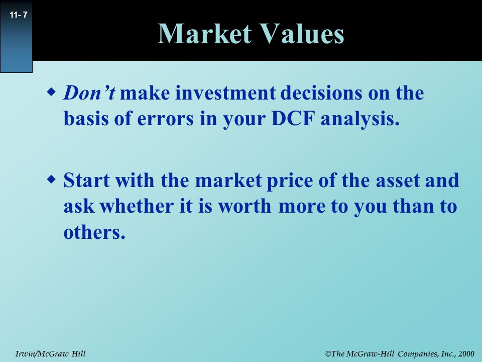 © The McGraw-Hill Companies, Inc., 2000 Irwin/McGraw Hill 11- 7 Market Values  Don't make investment decisions on the basis of errors in your DCF analysis.