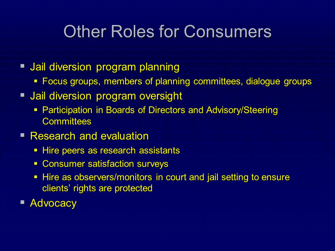 Other Roles for Consumers  Jail diversion program planning  Focus groups, members of planning committees, dialogue groups  Jail diversion program o