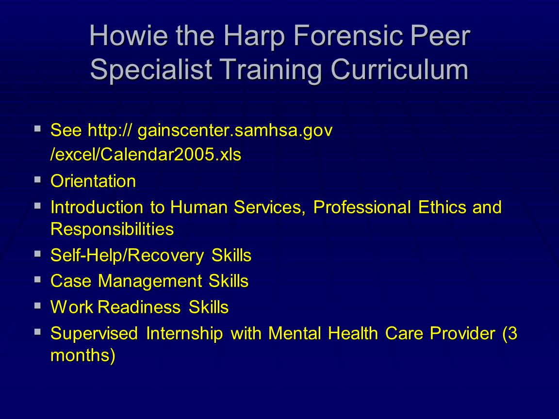 Howie the Harp Forensic Peer Specialist Training Curriculum  See http:// gainscenter.samhsa.gov /excel/Calendar2005.xls  Orientation  Introduction