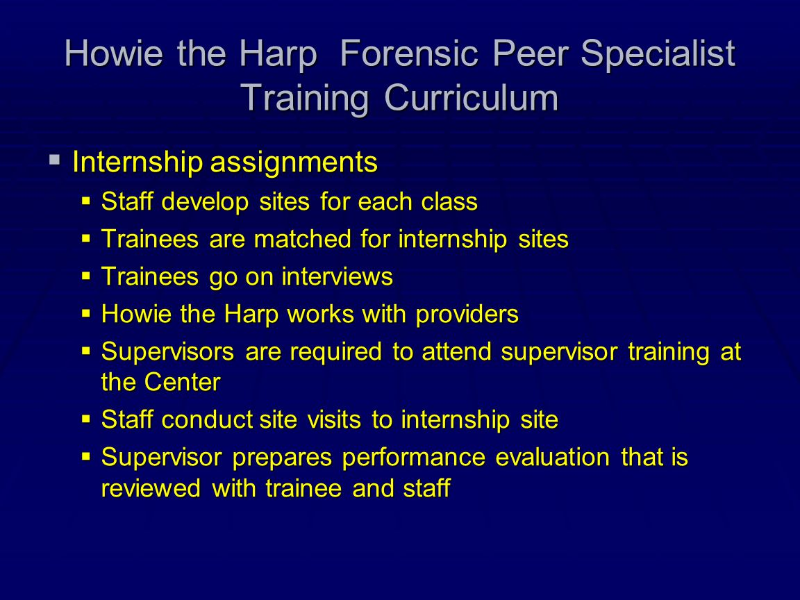 Howie the Harp Forensic Peer Specialist Training Curriculum  Internship assignments  Staff develop sites for each class  Trainees are matched for i