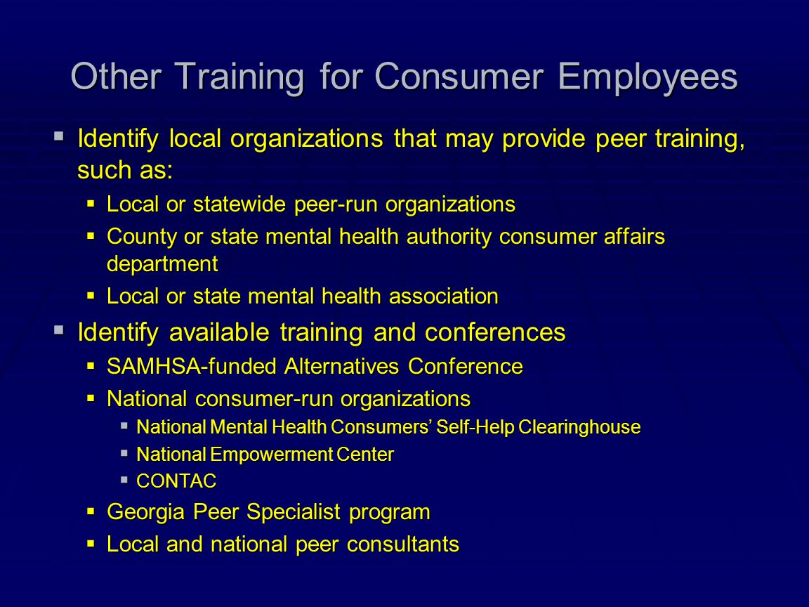 Other Training for Consumer Employees  Identify local organizations that may provide peer training, such as:  Local or statewide peer-run organizati