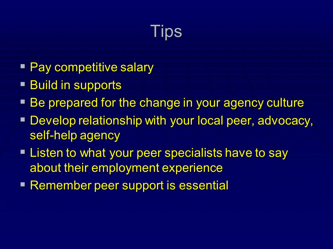 Tips  Pay competitive salary  Build in supports  Be prepared for the change in your agency culture  Develop relationship with your local peer, adv
