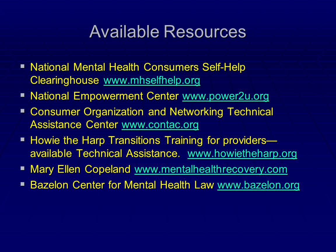 Available Resources  National Mental Health Consumers Self-Help Clearinghouse www.mhselfhelp.org www.mhselfhelp.org  National Empowerment Center www
