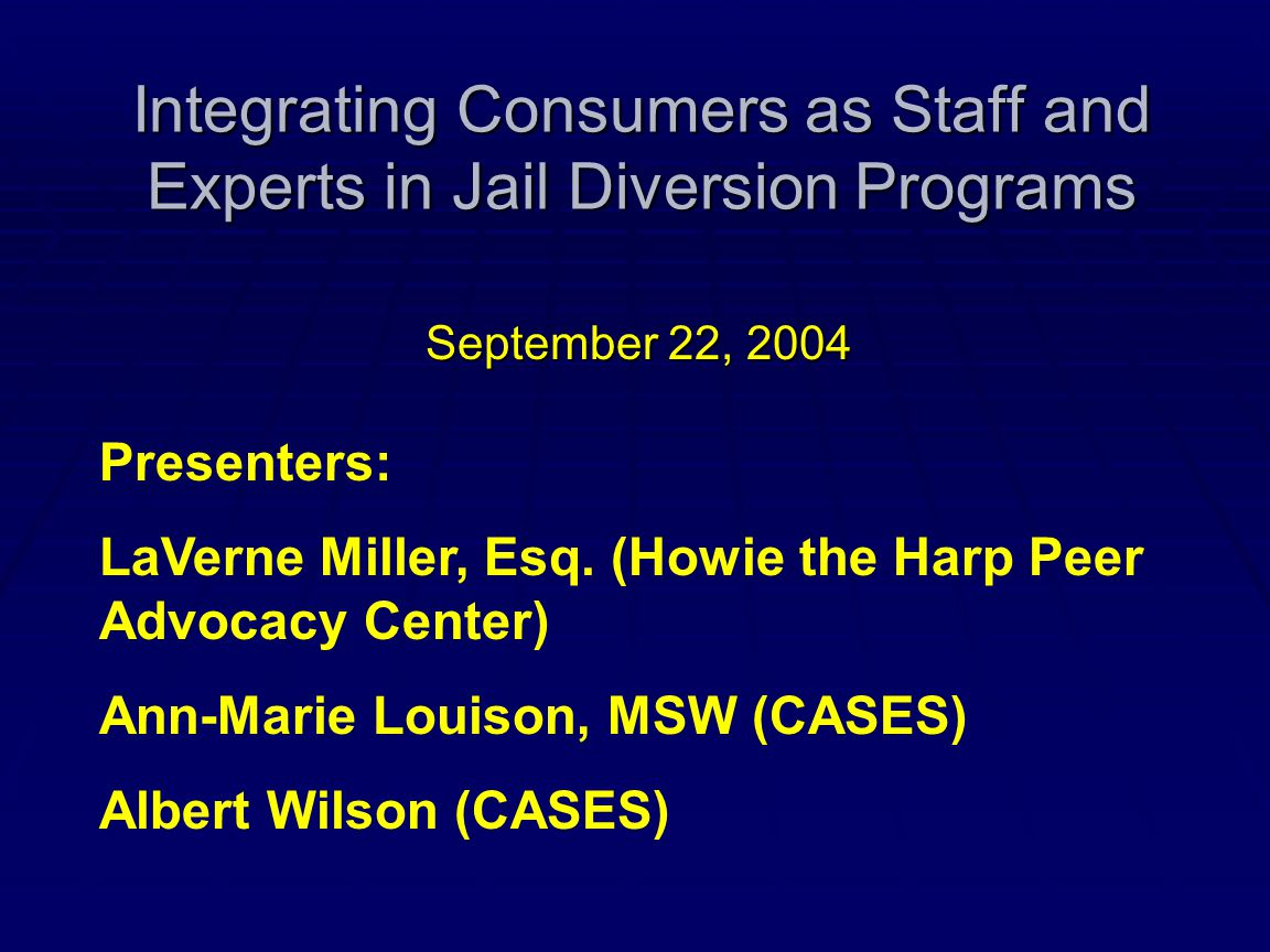 Integrating Consumers as Staff and Experts in Jail Diversion Programs September 22, 2004 Presenters: LaVerne Miller, Esq. (Howie the Harp Peer Advocac