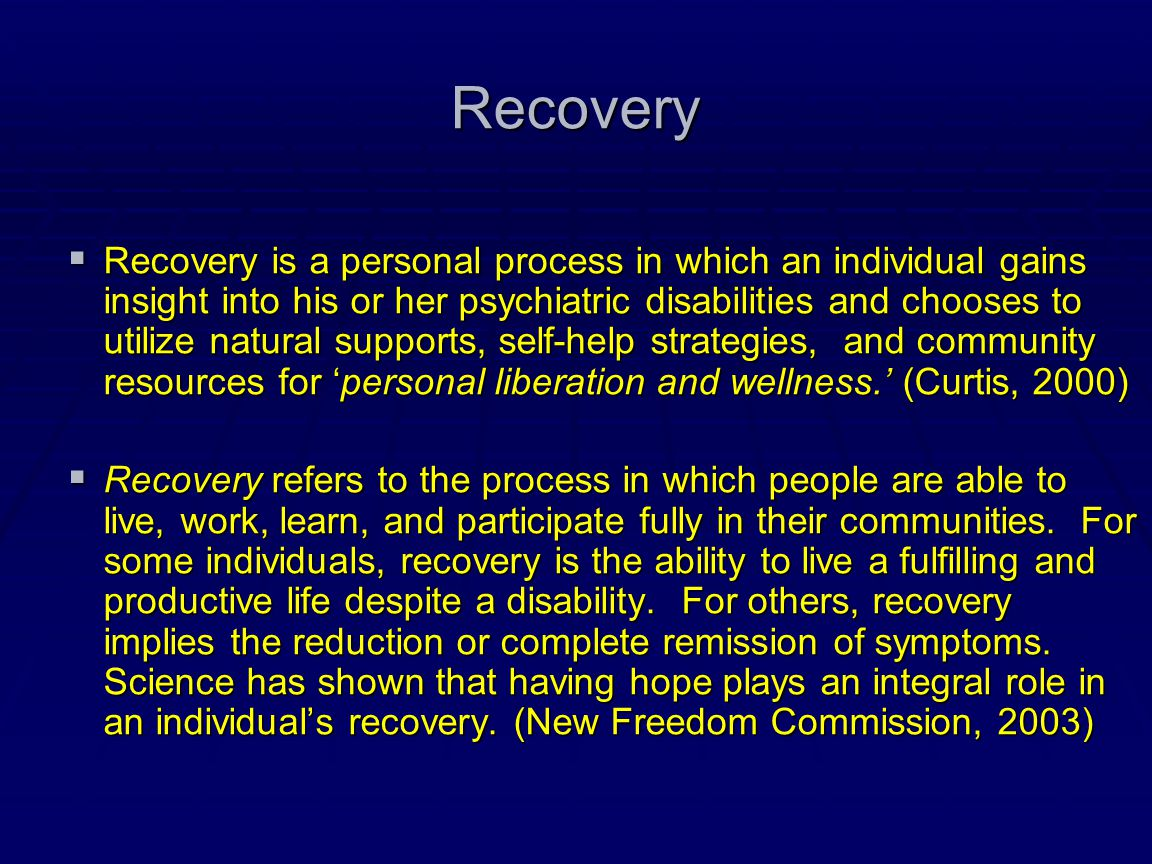 Recovery  Recovery is a personal process in which an individual gains insight into his or her psychiatric disabilities and chooses to utilize natural