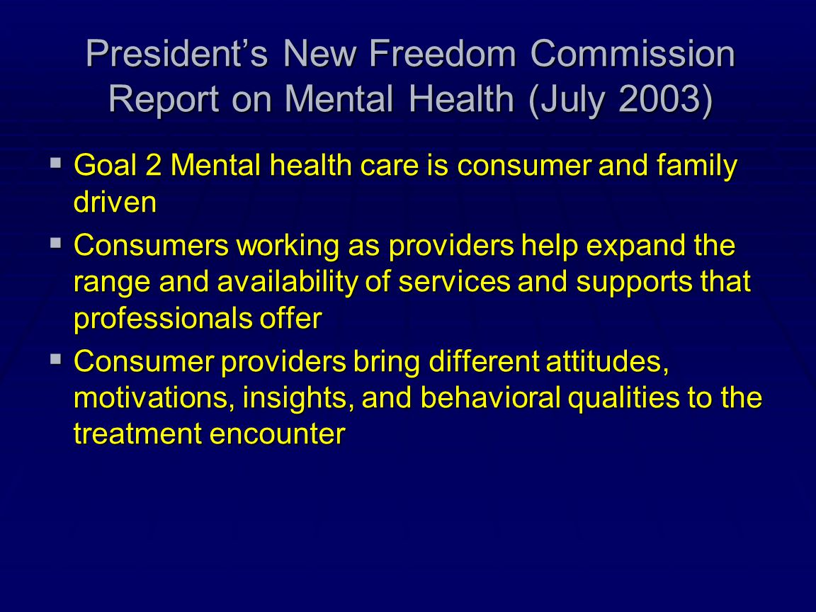 President's New Freedom Commission Report on Mental Health (July 2003)  Goal 2 Mental health care is consumer and family driven  Consumers working a