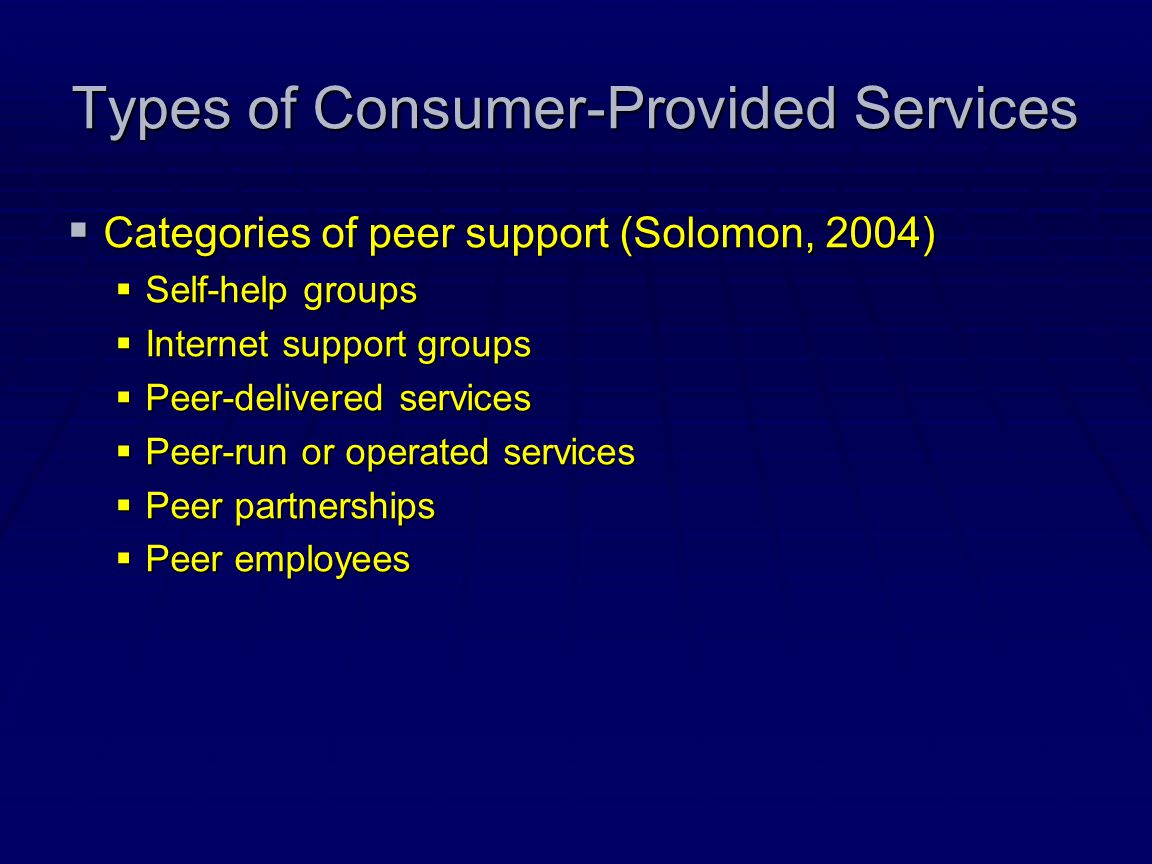 Types of Consumer-Provided Services  Categories of peer support (Solomon, 2004)  Self-help groups  Internet support groups  Peer-delivered service