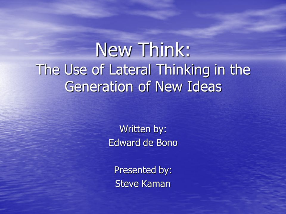 New Think: The Use of Lateral Thinking in the Generation of New Ideas Written by: Edward de Bono Presented by: Steve Kaman