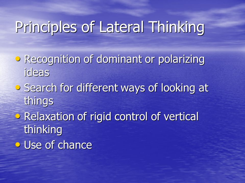 Principles of Lateral Thinking Recognition of dominant or polarizing ideas Recognition of dominant or polarizing ideas Search for different ways of looking at things Search for different ways of looking at things Relaxation of rigid control of vertical thinking Relaxation of rigid control of vertical thinking Use of chance Use of chance