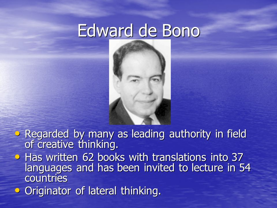 Edward de Bono Regarded by many as leading authority in field of creative thinking.