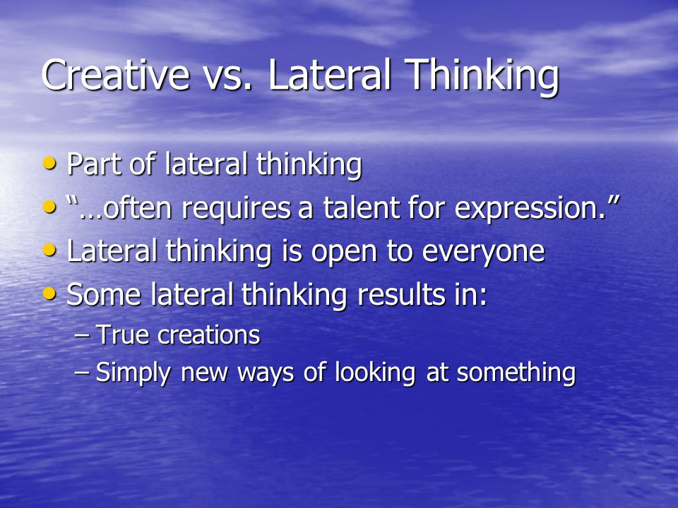 Creating New Ideas No rewards for lots of time and effort searching No rewards for lots of time and effort searching Idea may …arrive in a flash of insight. Idea may …arrive in a flash of insight. Mind is better at developing than creating ideas Mind is better at developing than creating ideas Act is not fully passive Act is not fully passive Experts can be too stuck in the past Experts can be too stuck in the past