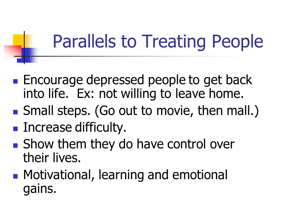 Parallels to Treating People Encourage depressed people to get back into life.