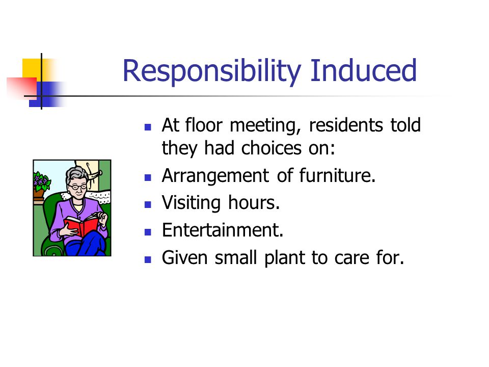 Responsibility Induced At floor meeting, residents told they had choices on: Arrangement of furniture.