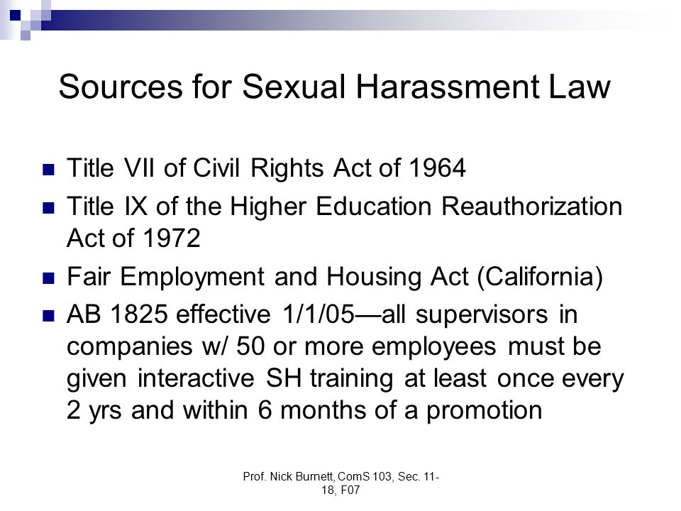 Prof. Nick Burnett, ComS 103, Sec. 11- 18, F07 Sources for Sexual Harassment Law Title VII of Civil Rights Act of 1964 Title IX of the Higher Educatio