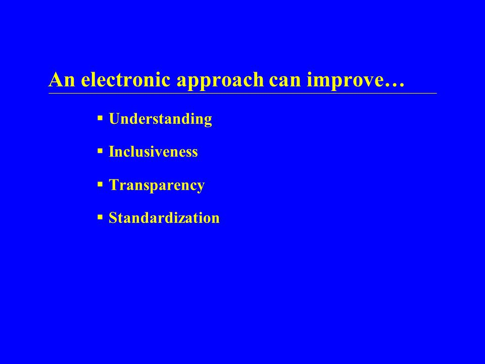 An electronic approach can improve…  Understanding  Inclusiveness  Transparency  Standardization