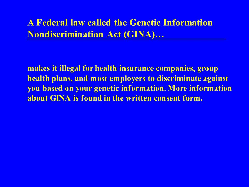 A Federal law called the Genetic Information Nondiscrimination Act (GINA)… makes it illegal for health insurance companies, group health plans, and most employers to discriminate against you based on your genetic information.