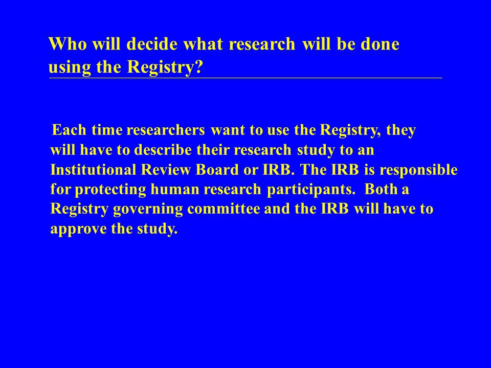 Who will decide what research will be done using the Registry? Each time researchers want to use the Registry, they will have to describe their resear