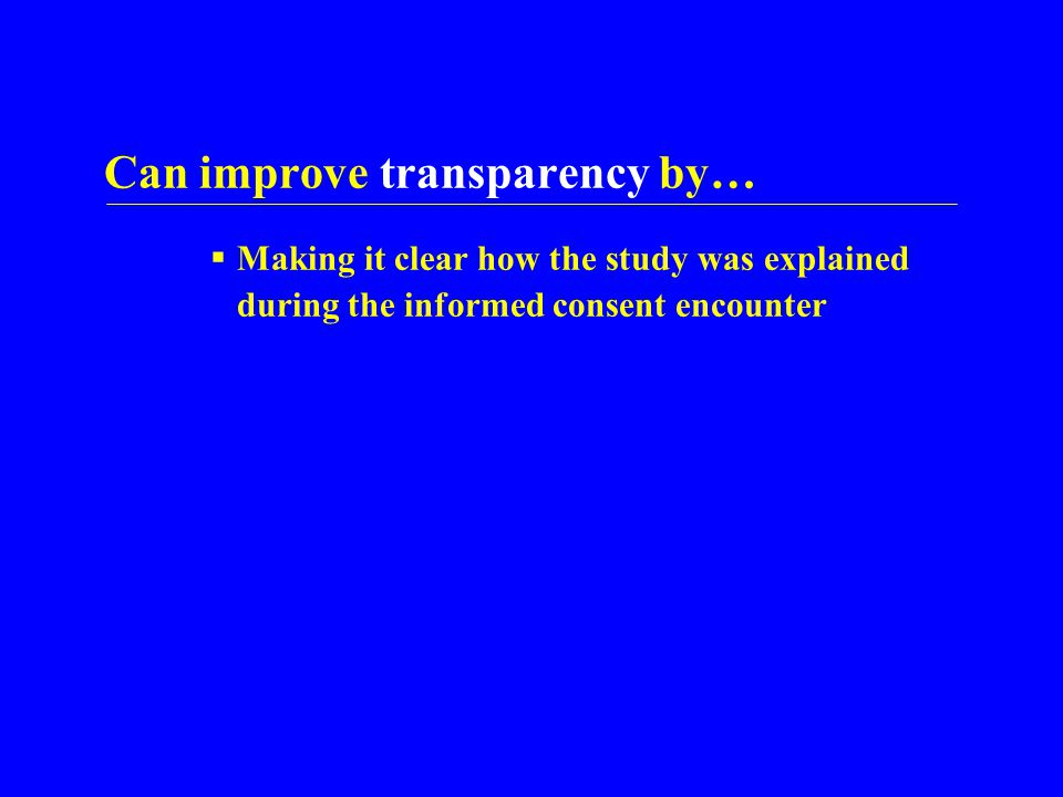Can improve transparency by…  Making it clear how the study was explained during the informed consent encounter